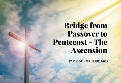The Bridge from Passover to Pentecost – The Ascension of our Lord Jesus